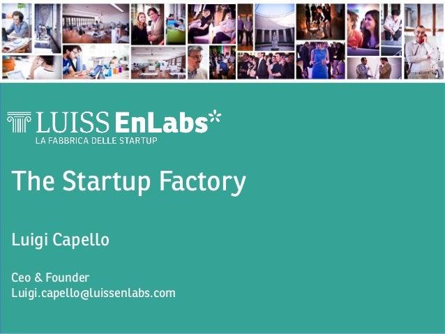 The Startup Factory  Luigi Capello  Ceo & Founder Luigi.capello@luissenlabs.com