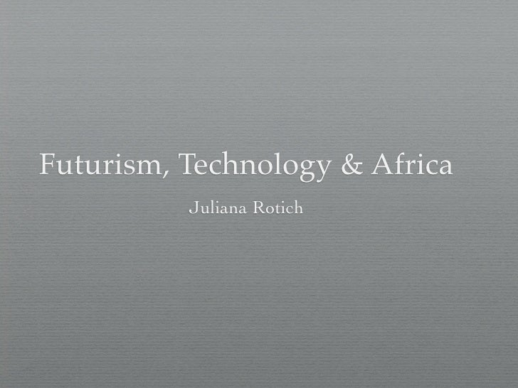 Futurism, Technology & Africa           Juliana Rotich