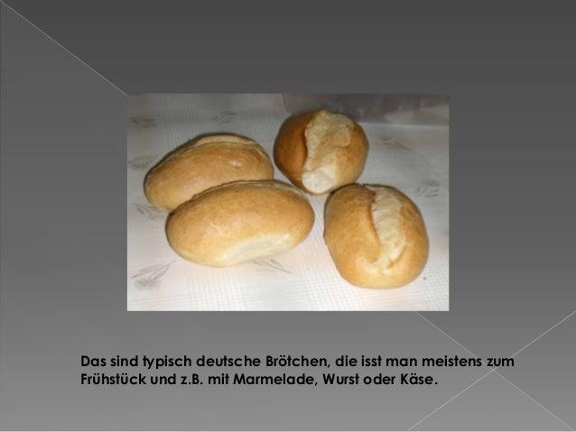 Das sind typisch deutsche Brötchen, die isst man meistens zum Frühstück und z.B. mit Marmelade, Wurst oder Käse.