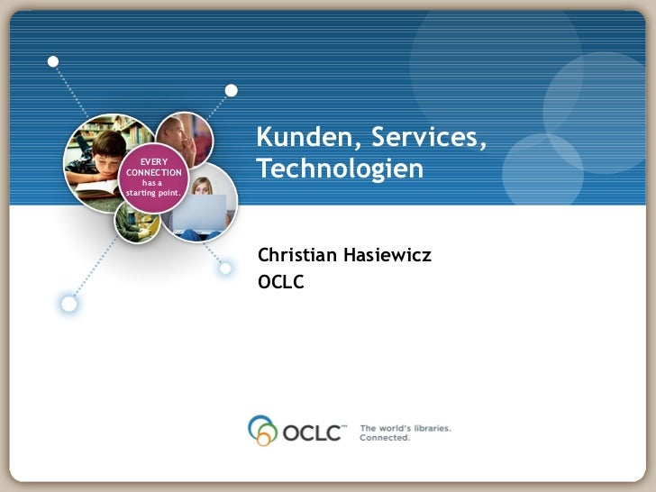 Kunden, Services, Technologien Christian Hasiewicz OCLC EVERY CONNECTION has a  starting point.