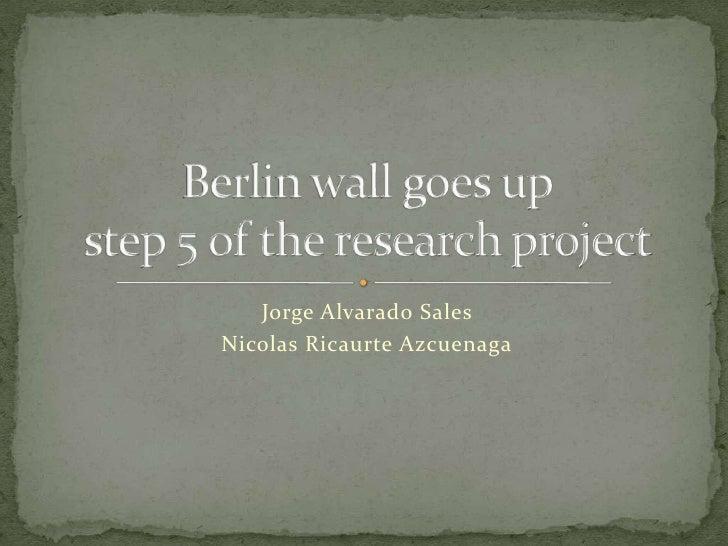 Jorge Alvarado Sales <br />Nicolas Ricaurte Azcuenaga<br />Berlin wall goes upstep 5 of the research project<br />