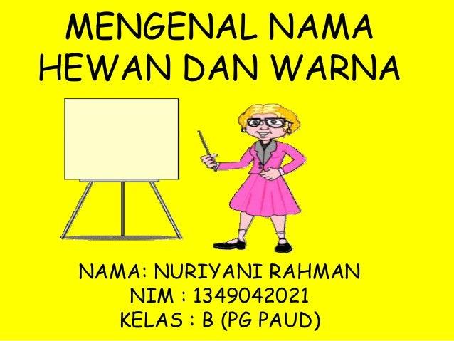 MENGENAL NAMA HEWAN DAN WARNA NAMA: NURIYANI RAHMAN NIM : 1349042021 KELAS : B (PG PAUD)