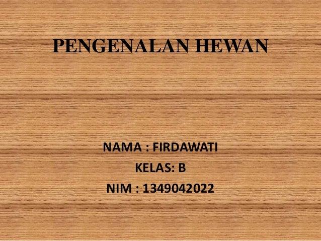 PENGENALAN HEWAN NAMA : FIRDAWATI KELAS: B NIM : 1349042022