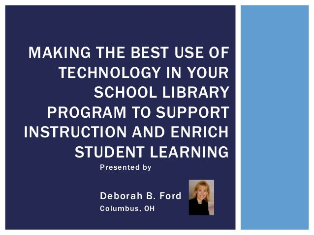 MAKING THE BEST USE OF TECHNOLOGY IN YOUR SCHOOL LIBRARY PROGRAM TO SUPPORT INSTRUCTION AND ENRICH STUDENT LEARNING Presen...