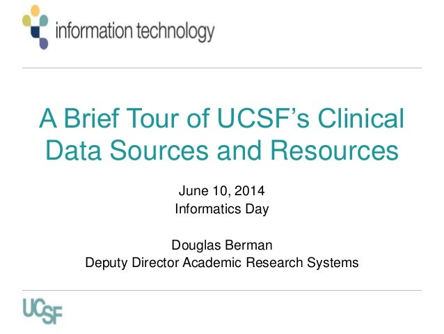 A Brief Tour of UCSF's Clinical Data Sources and Resources June 10, 2014 Informatics Day Douglas Berman Deputy Director Ac...