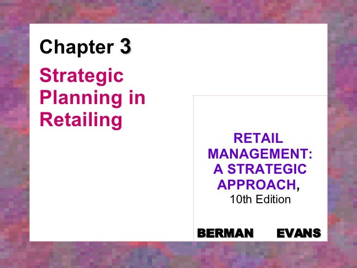 Chapter  3 Strategic Planning in Retailing RETAIL  MANAGEMENT: A STRATEGIC APPROACH ,   10th Edition BERMAN   EVANS