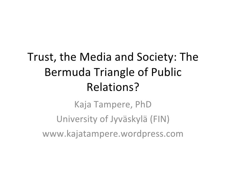 Trust, the Media and Society: The Bermuda Triangle of Public Relations? Kaja Tampere, PhD University of Jyväskylä (FIN) ww...