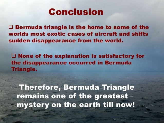 conclusion for speech on bermuda triangle Introduction to the mysterious bermuda triangle posted in: simply unexplainable 6/20/10 by: yona williams whether you believe the bermuda triangle is a cursed region or simply a really good urban legend, there is no denying.
