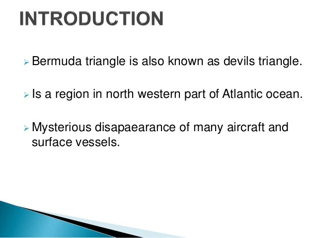 bermuda triangle presentation The bermuda triangle is a mythical section of the atlantic ocean roughly bounded by miami, bermuda and puerto rico where dozens of ships and airplanes have disappeared.