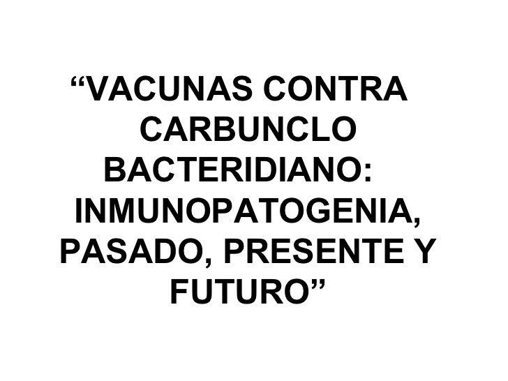 """""""VACUNAS CONTRA    CARBUNCLO   BACTERIDIANO: INMUNOPATOGENIA,PASADO, PRESENTE Y      FUTURO"""""""