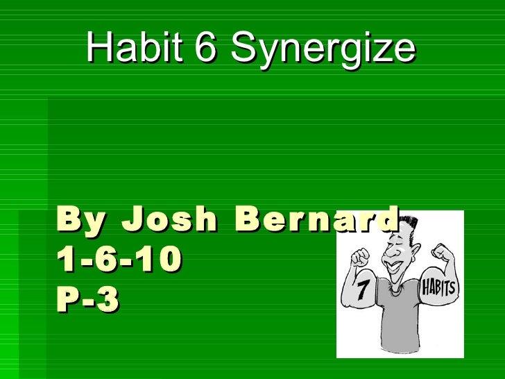 By Josh Bernard 1-6-10 P-3 Habit 6 Synergize
