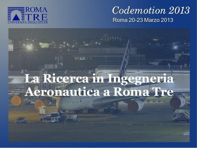 La Ricerca in IngegneriaAeronautica a Roma TreRoma 20-23 Marzo 2013Roma 20-23 Marzo 2013Codemotion2013Codemotion2013