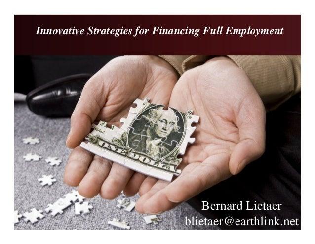 Innovative Strategies for Financing Full Employment Bernard Lietaer blietaer@earthlink.net