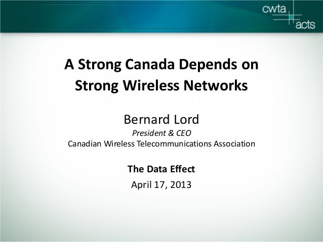 A Strong Canada Depends onStrong Wireless NetworksBernard LordPresident & CEOCanadian Wireless Telecommunications Associat...