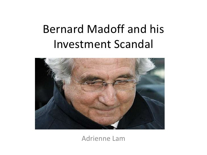 Bernard Madoff and his  Investment Scandal       Adrienne Lam
