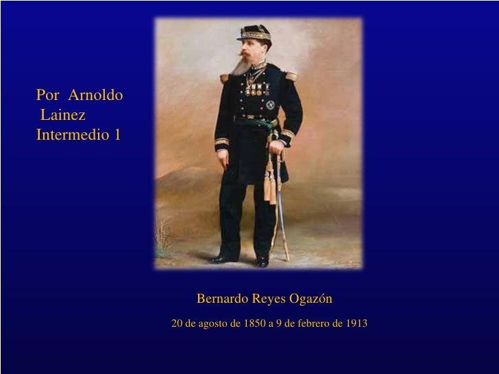 Por  Bernardo Reyes Ogazón 20 de agosto de 1850 a 9 de febrero de 1913 Por  Arnoldo Lainez  Intermedio 1