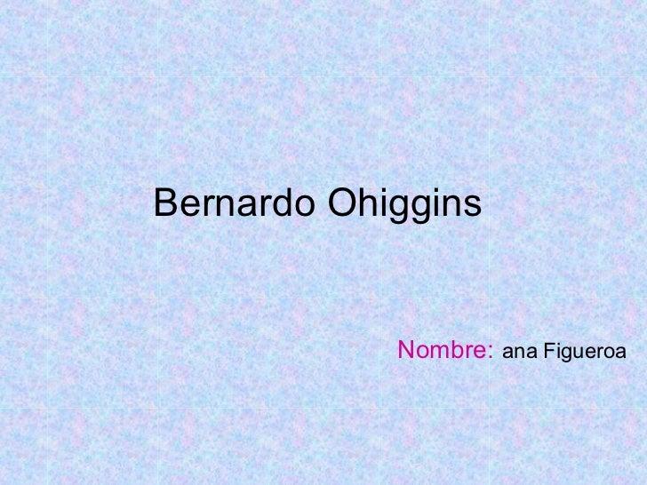 Bernardo Ohiggins  Nombre:   ana Figueroa