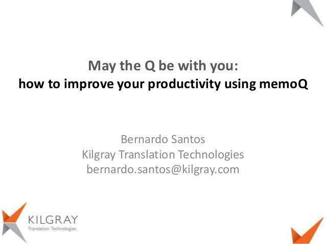 Bernardo SantosKilgray Translation Technologiesbernardo.santos@kilgray.comMay the Q be with you:how to improve your produc...
