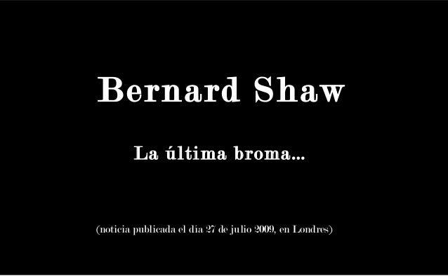 Bernard ShawLa última broma…Bernard Shaw(noticia publicada el día 27 de julio 2009, en Londres)