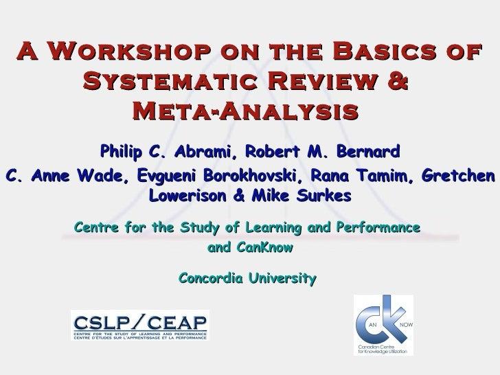 A Workshop on the Basics of Systematic Review &  Meta-Analysis  Philip C. Abrami, Robert M. Bernard C. Anne Wade, Evgueni ...