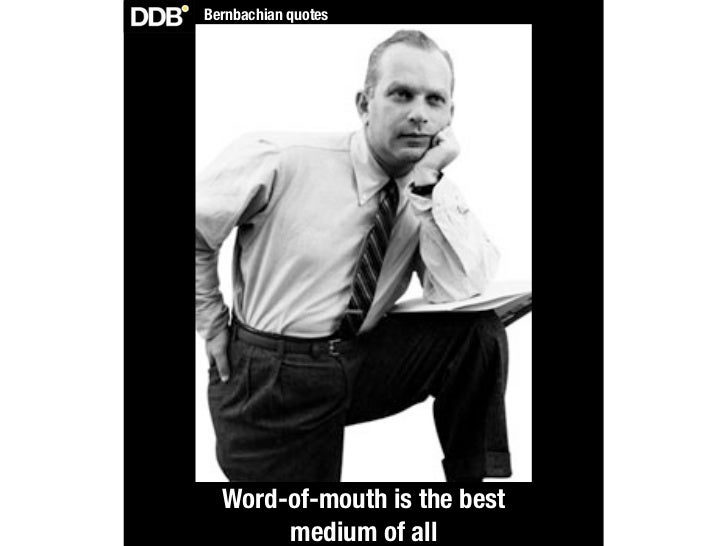 Bernbachian quotes  Word-of-mouth is the best       medium of all