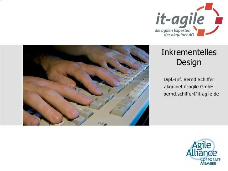 Inkrementelles     Design Dipl.-Inf. Bernd Schiffer akquinet it-agile GmbH bernd.schiffer@it-agile.de