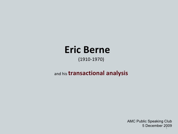 Eric Berne (1910-1970) and his  transactional analysis AMC Public Speaking Club 5 December 2009
