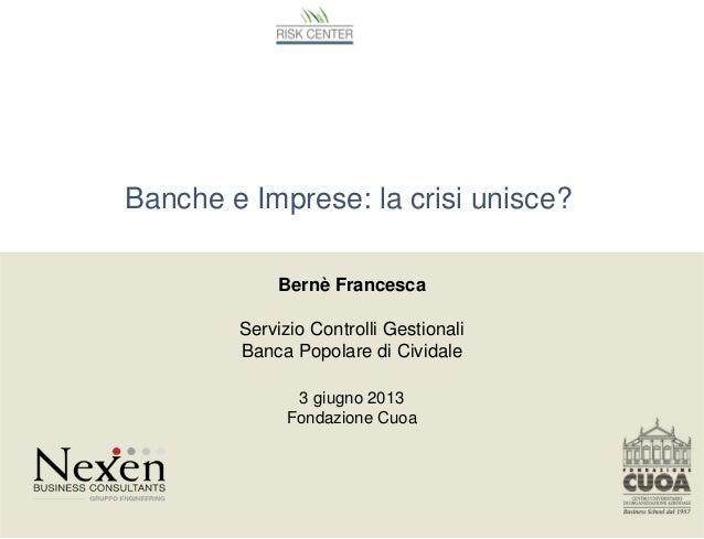 Banche e Imprese: la crisi unisce?Bernè FrancescaServizio Controlli GestionaliBanca Popolare di Cividale3 giugno 2013Fonda...