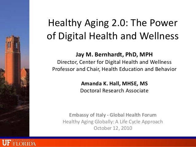 Healthy Aging 2.0: The Power of Digital Health and Wellness Jay M. Bernhardt, PhD, MPH Director, Center for Digital Health...