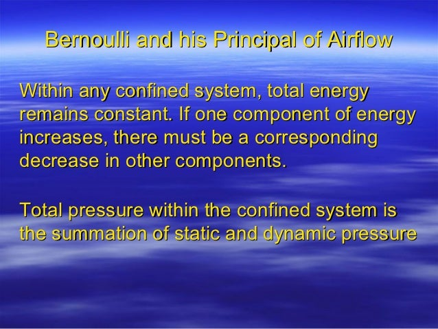 Bernoulli and his Principal of AirflowWithin any confined system, total energyremains constant. If one component of energy...