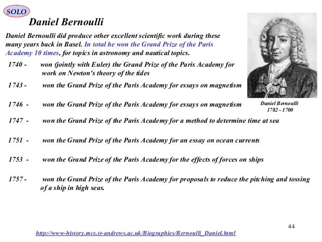 daniel bernoulli and his principle essay Daniel bernoulli, an eighteenth-century swiss scientist, discovered that as the velocity of a fluid increases, its pressure decreases the relationship between the velocity and pressure exerted by a moving liquid is described by the bernoulli's principle: as the velocity of a fluid increases, the pressure exerted by that fluid decreases.