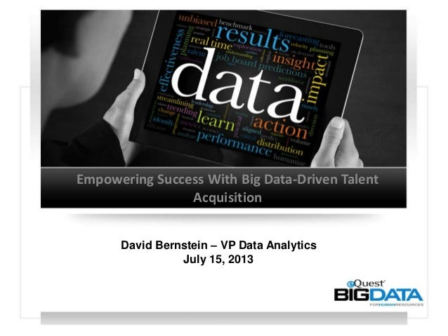 Empowering Success With Big Data-Driven Talent Acquisition David Bernstein – VP Data Analytics July 15, 2013