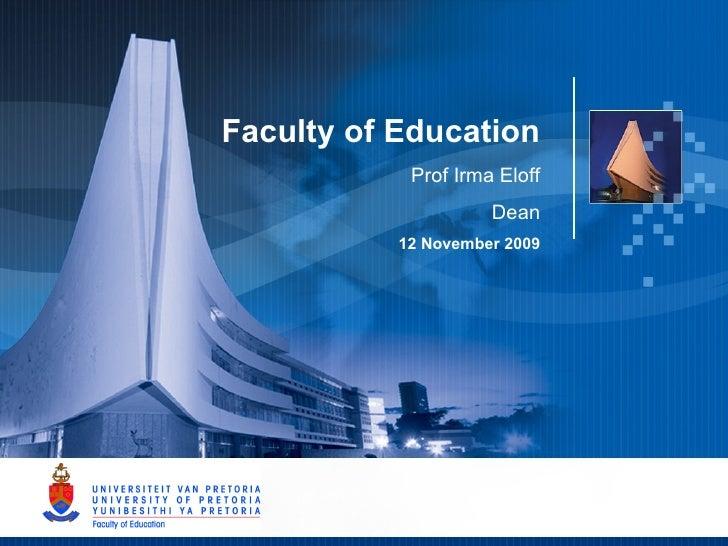 Faculty of Education Prof Irma Eloff Dean 12 November 2009