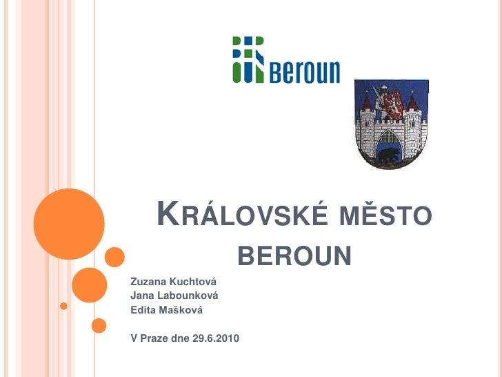 Královské město beroun<br />Zuzana Kuchtová<br />Jana Labounková<br />Edita Mašková<br />V Praze dne 29.6.2010<br />