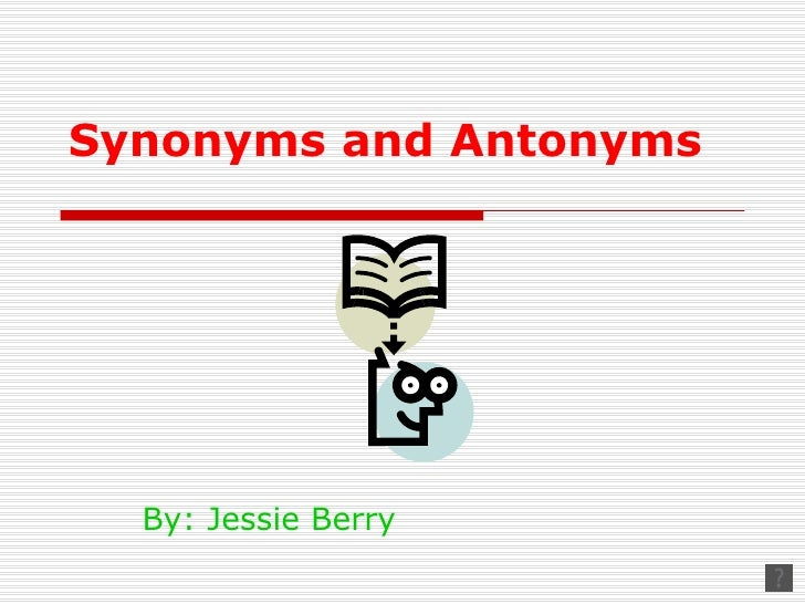 Synonyms and Antonyms  By: Jessie Berry