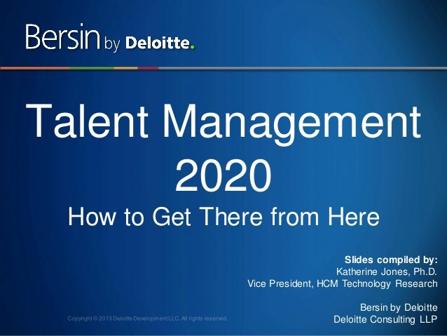 Talent Management 2020 How to Get There from Here Slides compiled by: Katherine Jones, Ph.D. Vice President, HCM Technolog...