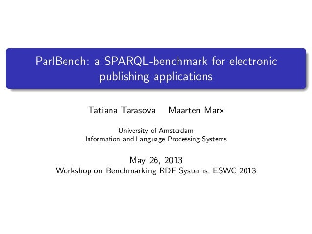 ParlBench: a SPARQL-benchmark for electronicpublishing applicationsTatiana Tarasova Maarten MarxUniversity of AmsterdamInf...