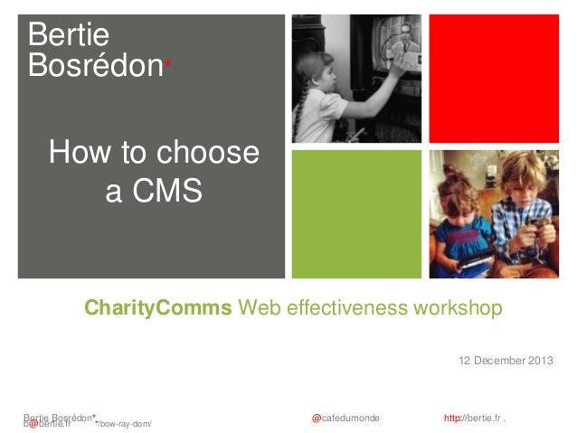 Bertie Bosrédon* How to choose a CMS  CharityComms Web effectiveness workshop 12 December 2013  Bertie Bosrédon* b@bertie....