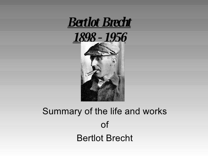 Bertlot Brecht       1898 - 1956     Summary of the life and works              of       Bertlot Brecht