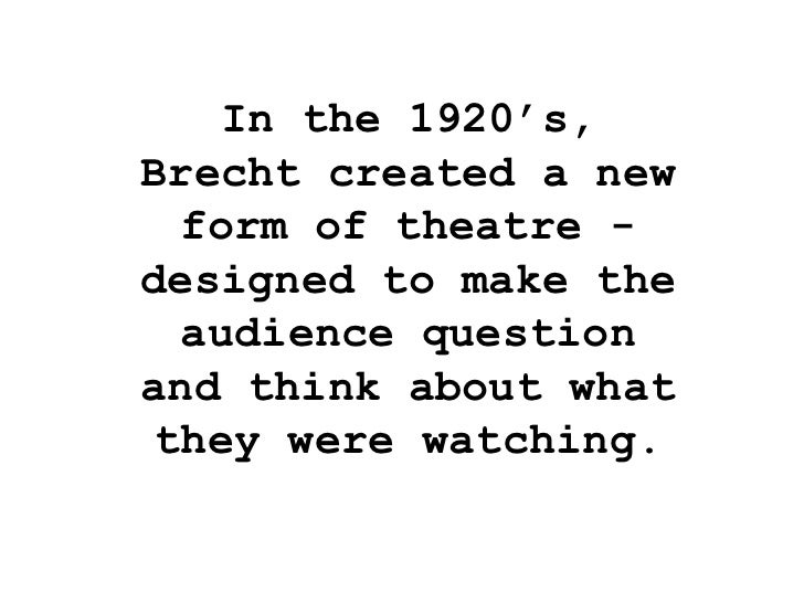 bertolt brechts view on the function of theatre Epic theatre - form of didactic drama presenting a series of loosely connected scenes that avoid illusion and often interrupt the story line to address the audience directly with analysis, argument, or documentation associated particularly with the german theatre movement led by bertolt brecht in the 1920s.