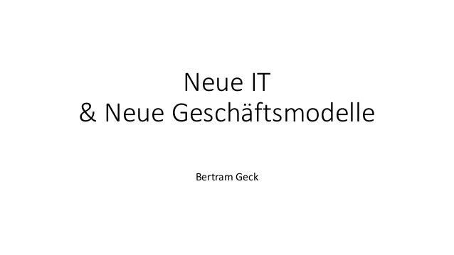 Neue IT & Neue Geschäftsmodelle Bertram Geck