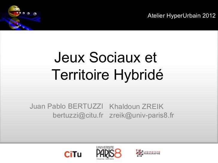 Atelier HyperUrbain 2012      Jeux Sociaux et      Territoire HybridéJuan Pablo BERTUZZI Khaldoun ZREIK      bertuzzi@citu...