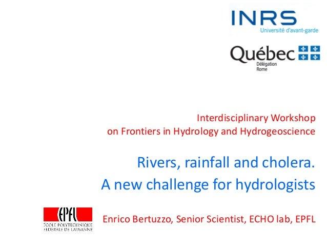 Rivers, rainfall and cholera. A new challenge for hydrologists Enrico Bertuzzo, Senior Scientist, ECHO lab, EPFL Interdisc...