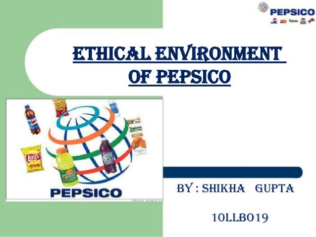 ETHICAL ENVIRONMENT OF PEPSICO  BY : SHIKHA GUPTA 10LLBO19