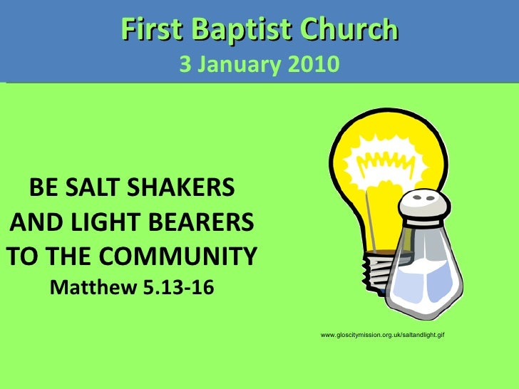 BE SALT SHAKERS AND LIGHT BEARERS TO THE COMMUNITY Matthew 5.13-16 First Baptist Churc h 3 January 2010 www.gloscitymissio...
