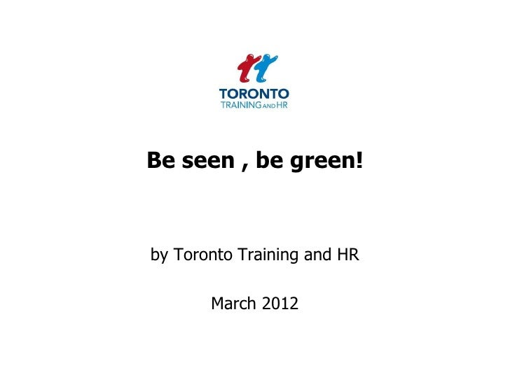 Be seen , be green!by Toronto Training and HR       March 2012