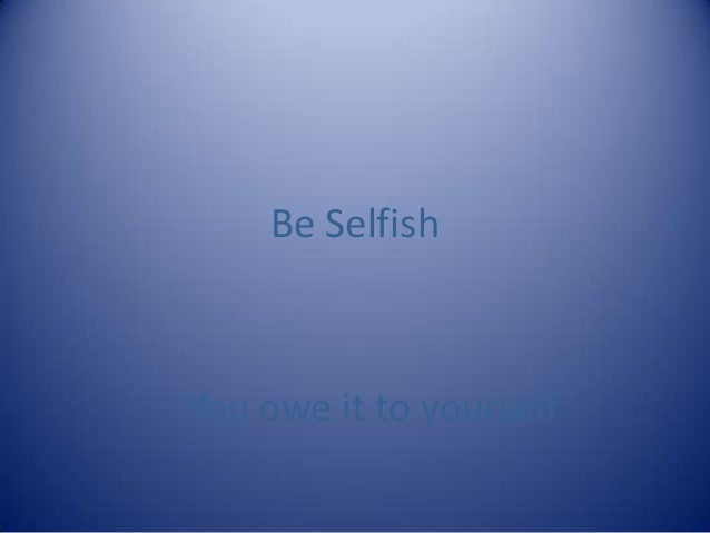 Be SelfishYou owe it to yourself