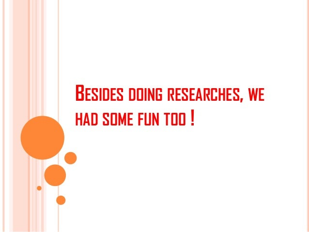 BESIDES DOING RESEARCHES, WEHAD SOME FUN TOO !
