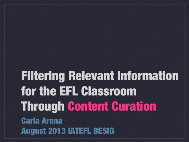 Carla Arena August 2013 IATEFL BESIG Filtering Relevant Information for the EFL Classroom Through Content Curation