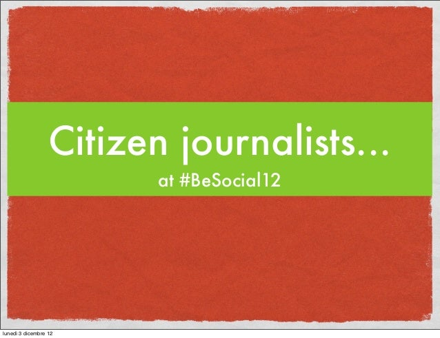 Citizen journalists...                         at #BeSocial12lunedì 3 dicembre 12